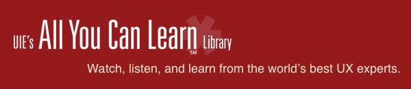 UIE's All You Can Learn Library.  Watch, listen, and learn from the world's best UX experts.