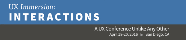UX Immersion: Interactions.  A UX Conference Unlike Any Other.  April 18-20, 2016 in San Diego, CA.
